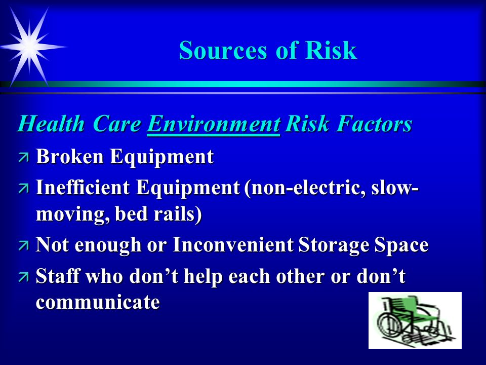 54 Sources of Risk Health Care Environment Risk Factors ä Broken Equipment ä Inefficient Equipment (non-electric, slow- moving, bed rails) ä Not enoug