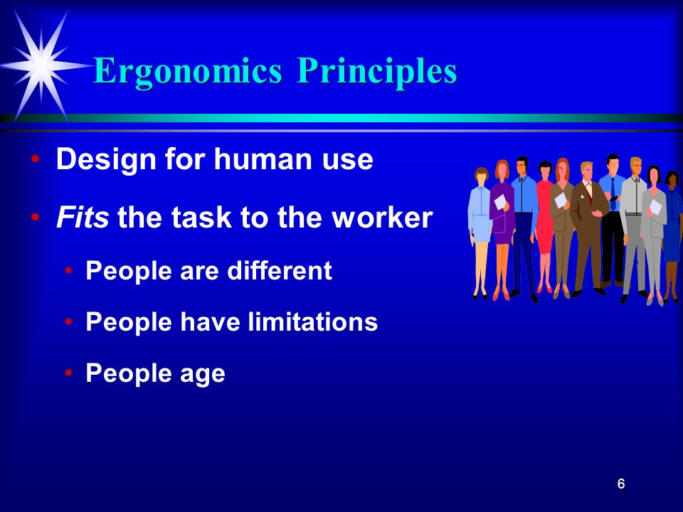 6 Ergonomics Principles Design for human use Fits the task to the worker People are different People have limitations People age