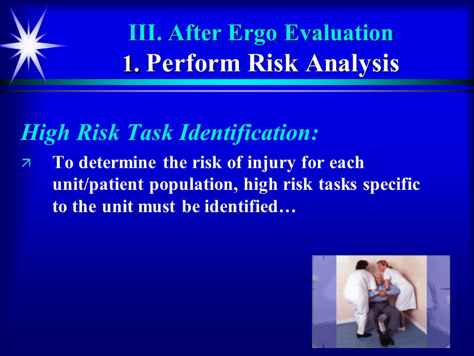 61 1. III. After Ergo Evaluation 1. Perform Risk Analysis High Risk Task Identification: ä ä To determine the risk of injury for each unit/patient pop