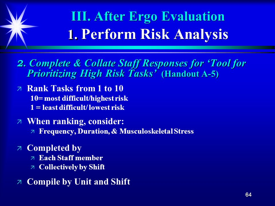 64 1. III. After Ergo Evaluation 1. Perform Risk Analysis 2. Complete & Collate Staff Responses for Tool for Prioritizing High Risk Tasks (Handout A-5