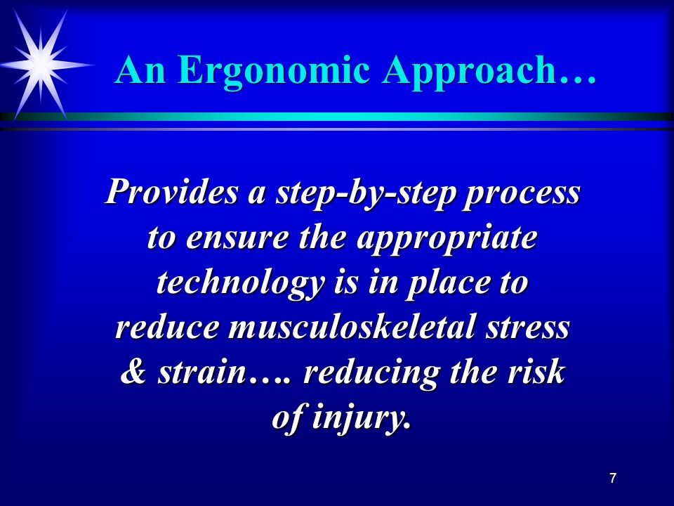 7 An Ergonomic Approach… Provides a step-by-step process to ensure the appropriate technology is in place to reduce musculoskeletal stress & strain….