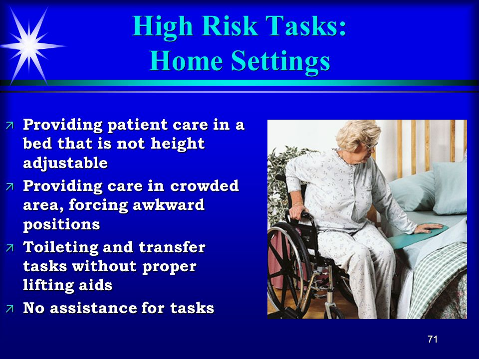 71 High Risk Tasks: Home Settings ä Providing patient care in a bed that is not height adjustable ä Providing care in crowded area, forcing awkward po