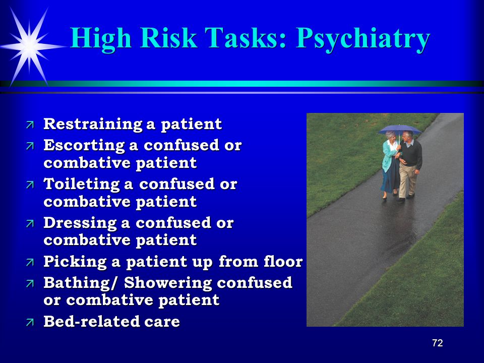 72 High Risk Tasks: Psychiatry ä Restraining a patient ä Escorting a confused or combative patient ä Toileting a confused or combative patient ä Dress