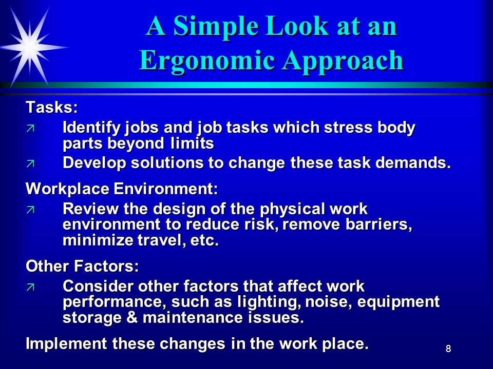 8 A Simple Look at an Ergonomic Approach Tasks: ä Identify jobs and job tasks which stress body parts beyond limits ä Develop solutions to change thes