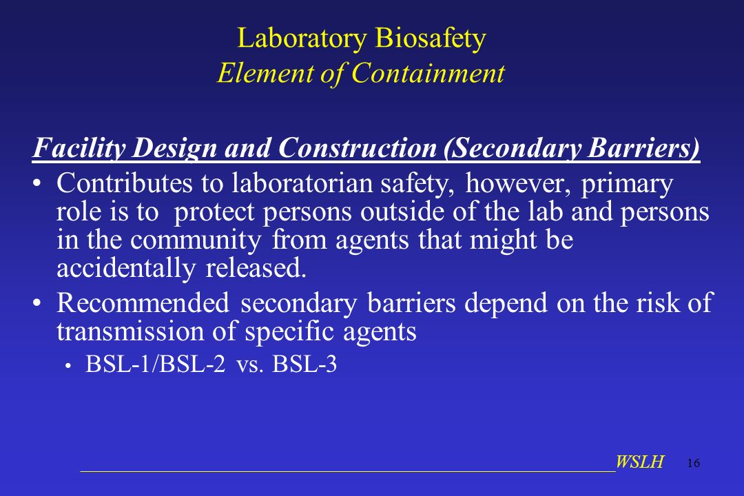 __________________________________________________________WSLH 16 Laboratory Biosafety Element of Containment Facility Design and Construction (Secondary Barriers) Contributes to laboratorian safety, however, primary role is to protect persons outside of the lab and persons in the community from agents that might be accidentally released.