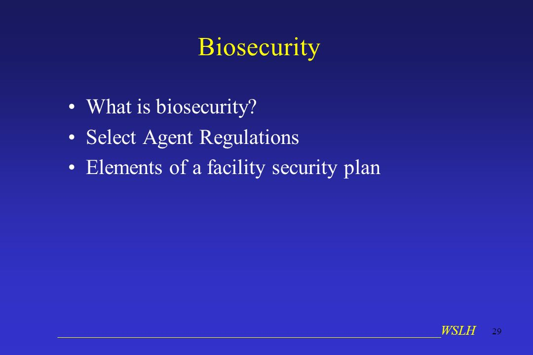 __________________________________________________________WSLH 29 Biosecurity What is biosecurity? Select Agent Regulations Elements of a facility sec