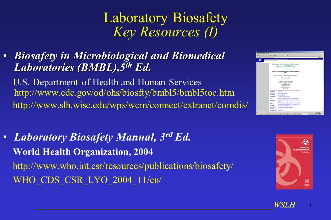 __________________________________________________________WSLH 3 Laboratory Biosafety Key Resources (I) Biosafety in Microbiological and Biomedical Laboratories (BMBL),5 th Ed.Biosafety in Microbiological and Biomedical Laboratories (BMBL),5 th Ed.