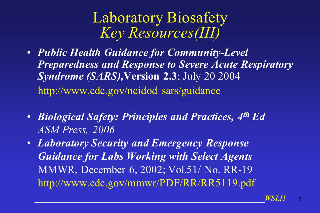 __________________________________________________________WSLH 5 Laboratory Biosafety Key Resources(III) Public Health Guidance for Community-Level Preparedness and Response to Severe Acute Respiratory Syndrome (SARS),Version 2.3; July 20 2004 http://www.cdc.gov/ncidod sars/guidance Biological Safety: Principles and Practices, 4 th Ed ASM Press, 2006 Laboratory Security and Emergency Response Guidance for Labs Working with Select Agents MMWR, December 6, 2002; Vol.51/ No.