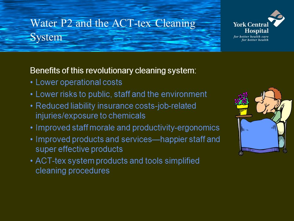 Water P2 and the ACT-tex Cleaning System Benefits of this revolutionary cleaning system: Lower operational costs Lower risks to public, staff and the environment Reduced liability insurance costs-job-related injuries/exposure to chemicals Improved staff morale and productivity-ergonomics Improved products and serviceshappier staff and super effective products ACT-tex system products and tools simplified cleaning procedures