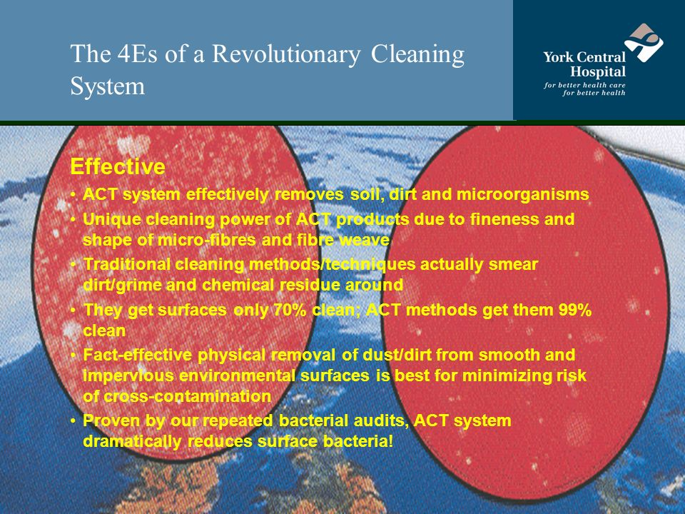 The 4Es of a Revolutionary Cleaning System Effective ACT system effectively removes soil, dirt and microorganisms Unique cleaning power of ACT products due to fineness and shape of micro-fibres and fibre weave Traditional cleaning methods/techniques actually smear dirt/grime and chemical residue around They get surfaces only 70% clean; ACT methods get them 99% clean Fact-effective physical removal of dust/dirt from smooth and impervious environmental surfaces is best for minimizing risk of cross-contamination Proven by our repeated bacterial audits, ACT system dramatically reduces surface bacteria!