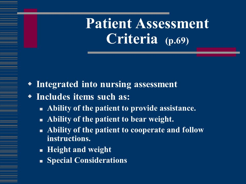Patient Assessment Criteria (p.69) Integrated into nursing assessment Includes items such as: Ability of the patient to provide assistance. Ability of