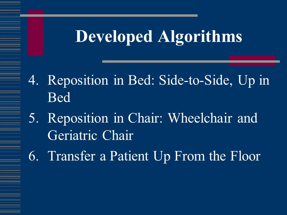 Developed Algorithms 4.Reposition in Bed: Side-to-Side, Up in Bed 5.Reposition in Chair: Wheelchair and Geriatric Chair 6.Transfer a Patient Up From t