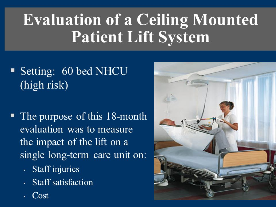 Evaluation of a Ceiling Mounted Patient Lift System Setting: 60 bed NHCU (high risk) The purpose of this 18-month evaluation was to measure the impact