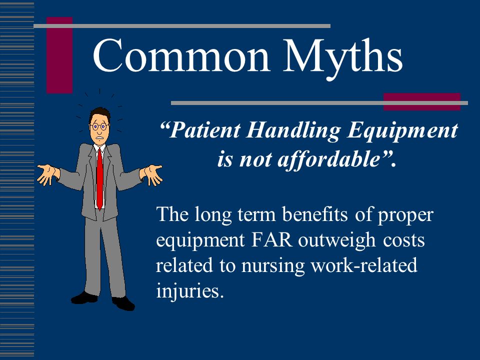 Common Myths Patient Handling Equipment is not affordable. The long term benefits of proper equipment FAR outweigh costs related to nursing work-relat