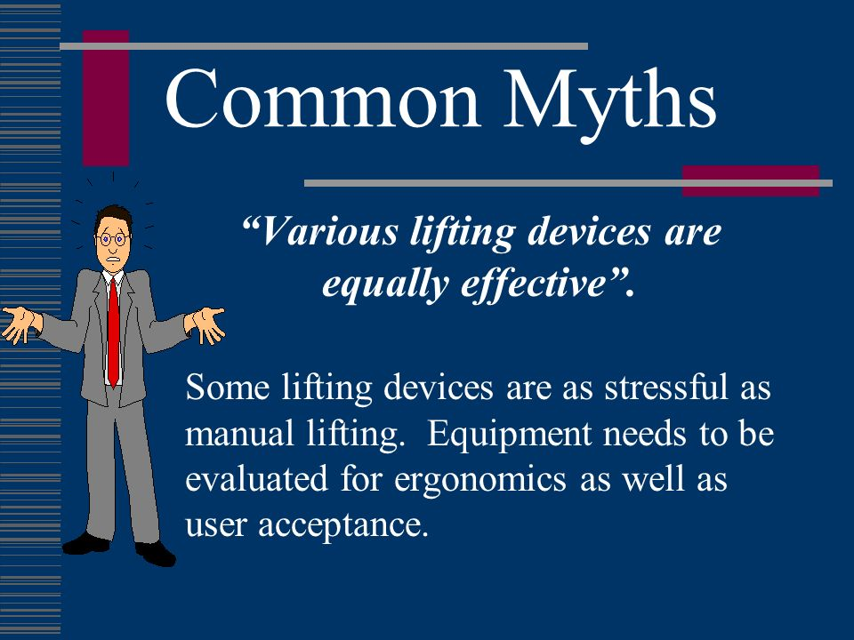 Common Myths Various lifting devices are equally effective. Some lifting devices are as stressful as manual lifting. Equipment needs to be evaluated f
