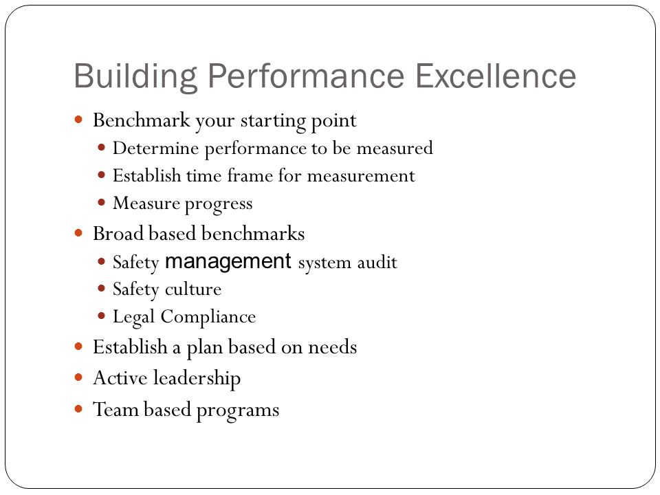 Building Performance Excellence Benchmark your starting point Determine performance to be measured Establish time frame for measurement Measure progre