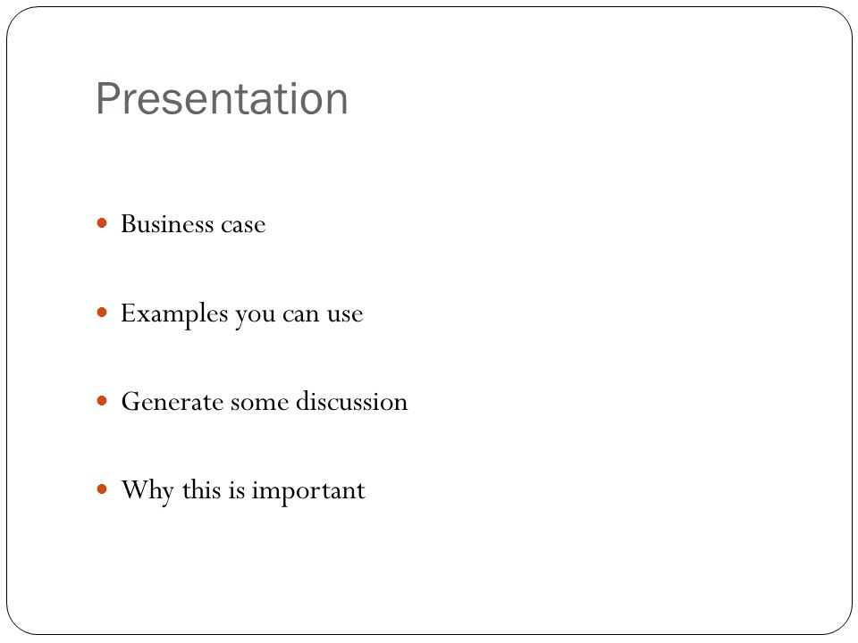Presentation Business case Examples you can use Generate some discussion Why this is important