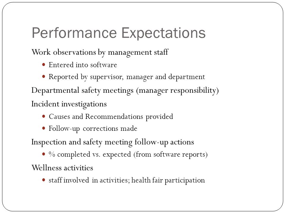 Performance Expectations Work observations by management staff Entered into software Reported by supervisor, manager and department Departmental safety meetings (manager responsibility) Incident investigations Causes and Recommendations provided Follow-up corrections made Inspection and safety meeting follow-up actions % completed vs.