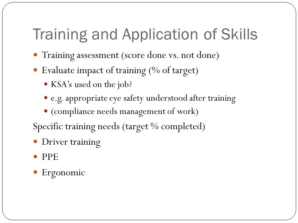 Training and Application of Skills Training assessment (score done vs. not done) Evaluate impact of training (% of target) KSAs used on the job? e.g.