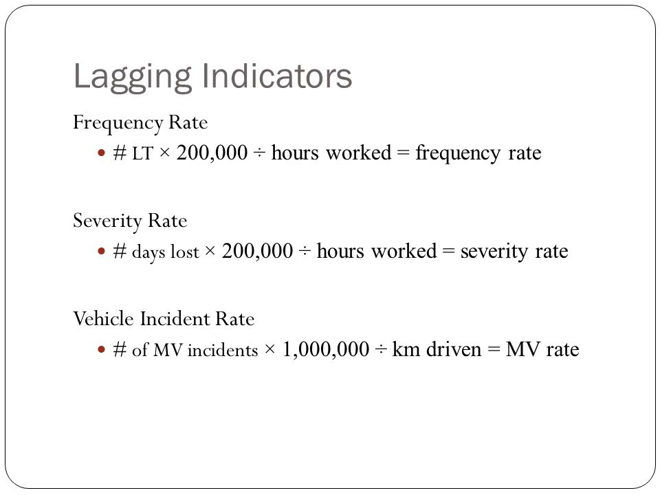 Lagging Indicators Frequency Rate # LT × 200,000 ÷ hours worked = frequency rate Severity Rate # days lost × 200,000 ÷ hours worked = severity rate Vehicle Incident Rate # of MV incidents × 1,000,000 ÷ km driven = MV rate