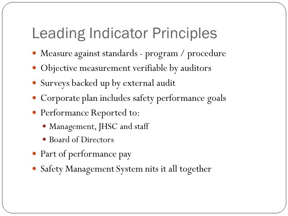 Leading Indicator Principles Measure against standards - program / procedure Objective measurement verifiable by auditors Surveys backed up by external audit Corporate plan includes safety performance goals Performance Reported to: Management, JHSC and staff Board of Directors Part of performance pay Safety Management System nits it all together