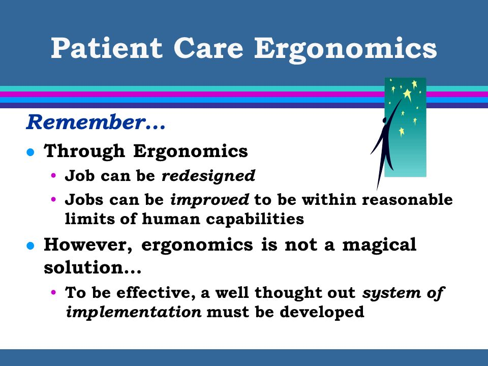 Patient Care Ergonomics Remember… l Through Ergonomics Job can be redesigned Jobs can be improved to be within reasonable limits of human capabilities