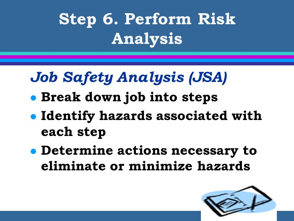 Step 6. Perform Risk Analysis Job Safety Analysis (JSA) l Break down job into steps l Identify hazards associated with each step l Determine actions n