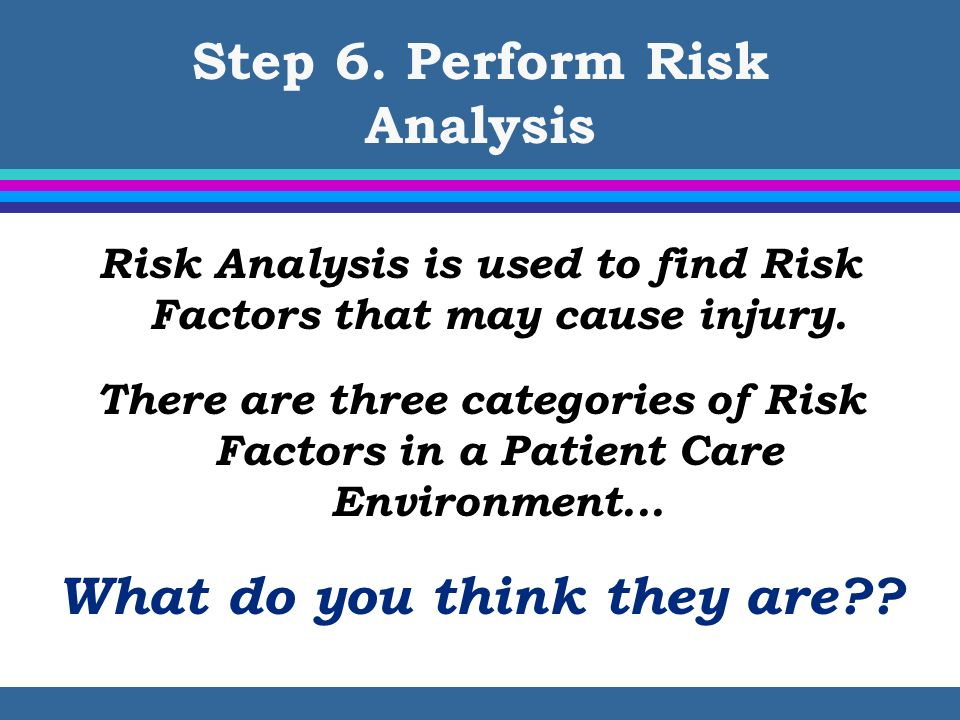 Step 6. Perform Risk Analysis Risk Analysis is used to find Risk Factors that may cause injury. There are three categories of Risk Factors in a Patien