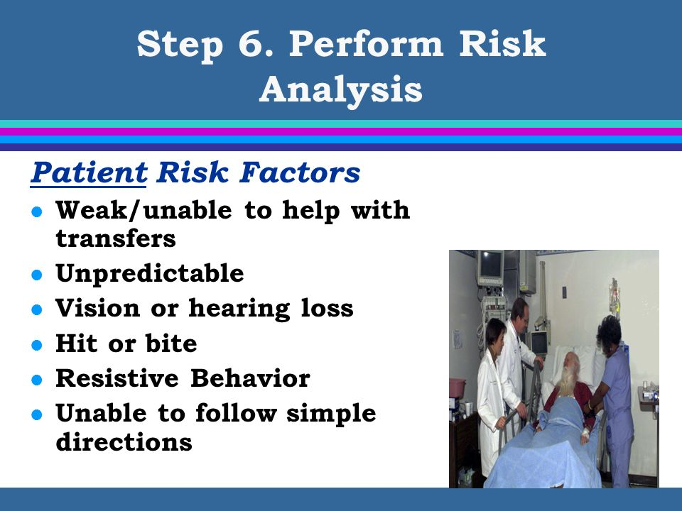 Step 6. Perform Risk Analysis Patient Risk Factors l Weak/unable to help with transfers l Unpredictable l Vision or hearing loss l Hit or bite l Resis