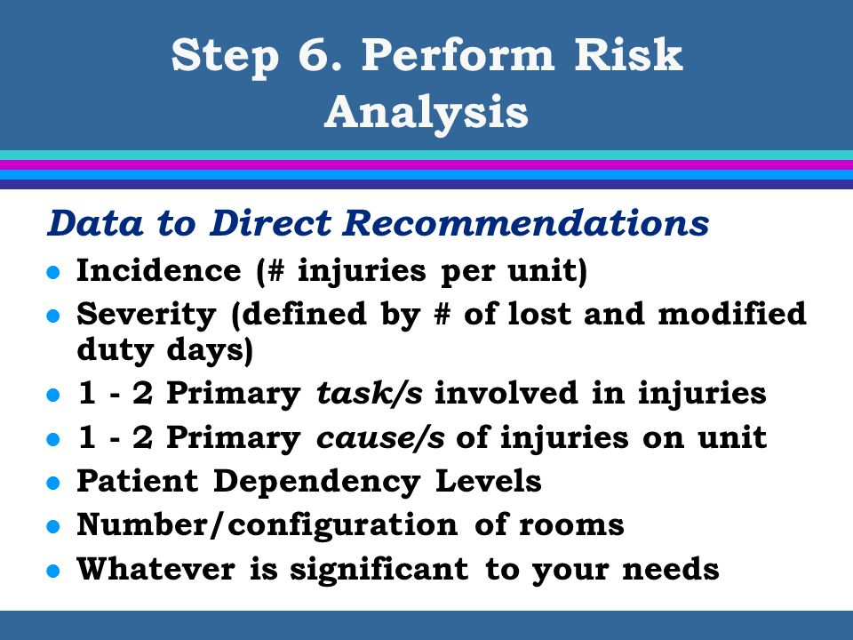 Step 6. Perform Risk Analysis Data to Direct Recommendations l Incidence (# injuries per unit) l Severity (defined by # of lost and modified duty days