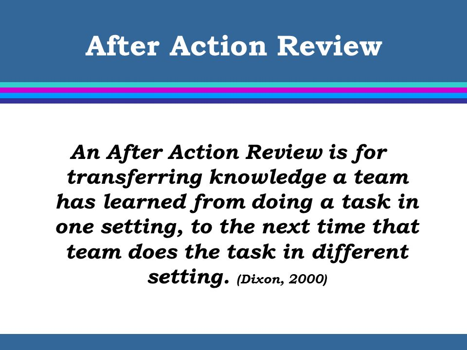 After Action Review An After Action Review is for transferring knowledge a team has learned from doing a task in one setting, to the next time that te