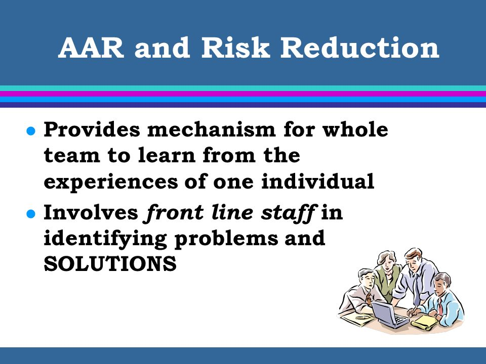 AAR and Risk Reduction l Provides mechanism for whole team to learn from the experiences of one individual l Involves front line staff in identifying