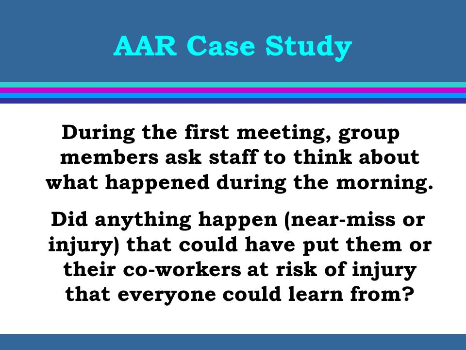 AAR Case Study During the first meeting, group members ask staff to think about what happened during the morning. Did anything happen (near-miss or in