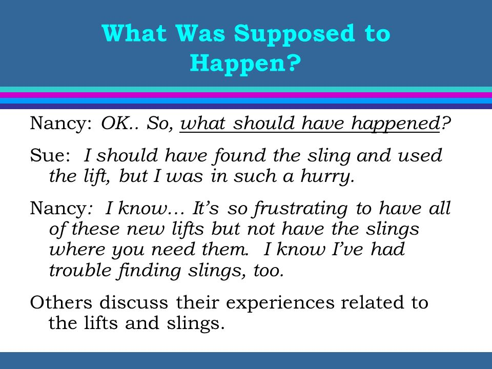 What Was Supposed to Happen? Nancy: OK.. So, what should have happened? Sue: I should have found the sling and used the lift, but I was in such a hurr