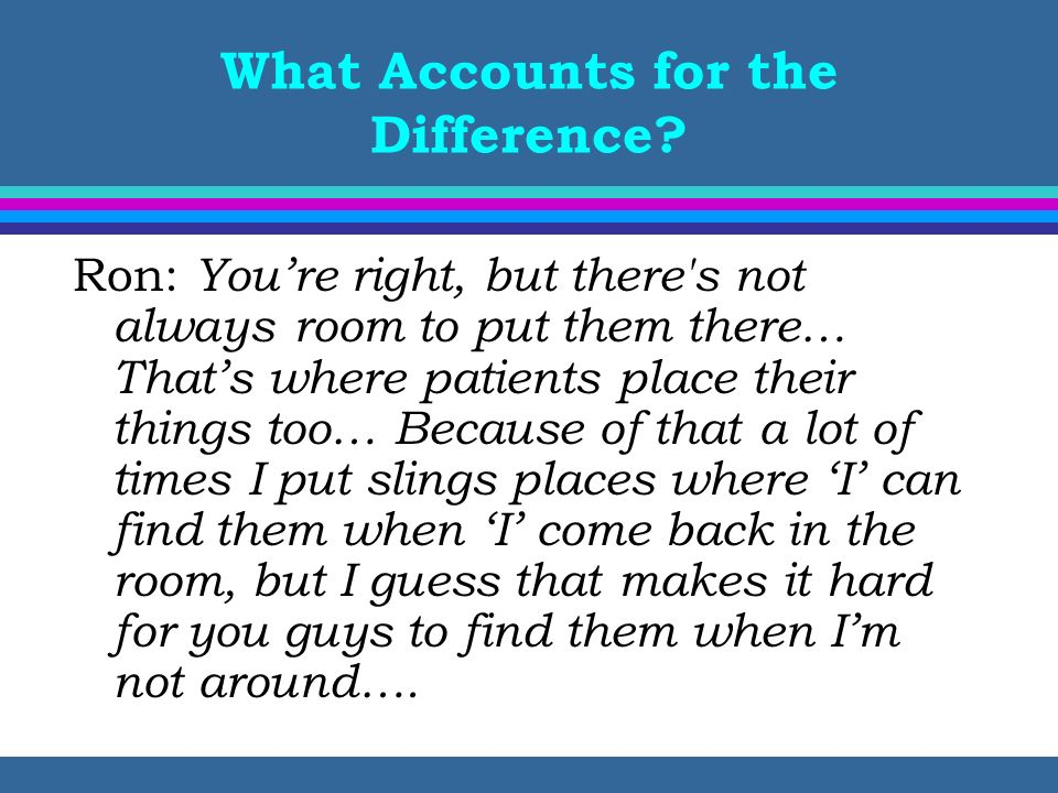 What Accounts for the Difference? Ron: Youre right, but there's not always room to put them there… Thats where patients place their things too… Becaus