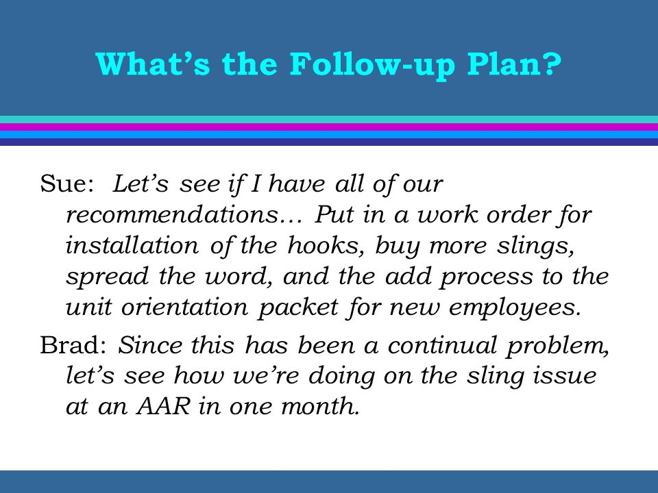 Whats the Follow-up Plan? Sue: Lets see if I have all of our recommendations… Put in a work order for installation of the hooks, buy more slings, spre