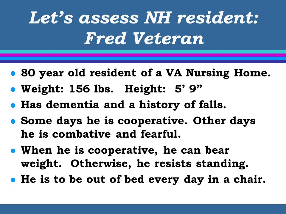 Lets assess NH resident: Fred Veteran l 80 year old resident of a VA Nursing Home. l Weight: 156 lbs.Height: 5 9 l Has dementia and a history of falls