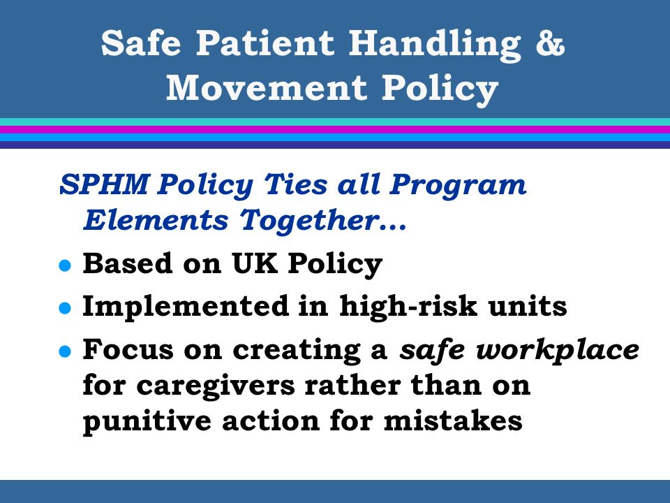 Safe Patient Handling & Movement Policy SPHM Policy Ties all Program Elements Together… l Based on UK Policy l Implemented in high-risk units l Focus