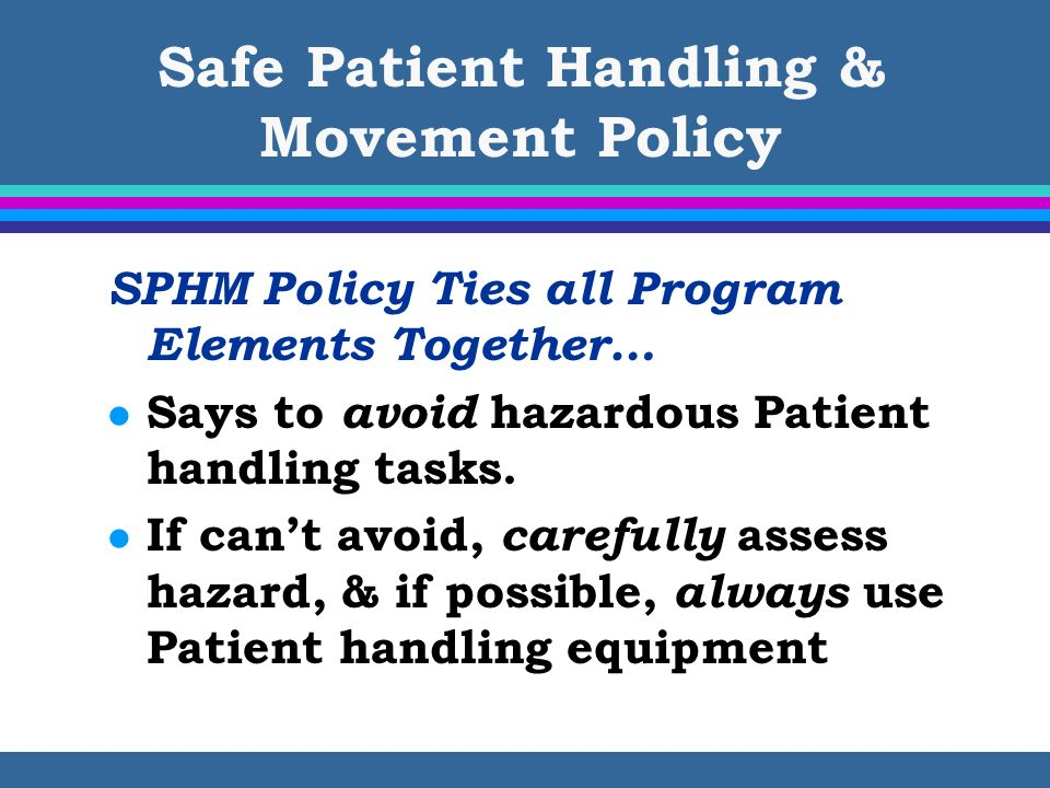Safe Patient Handling & Movement Policy SPHM Policy Ties all Program Elements Together… l Says to avoid hazardous Patient handling tasks. l If cant av