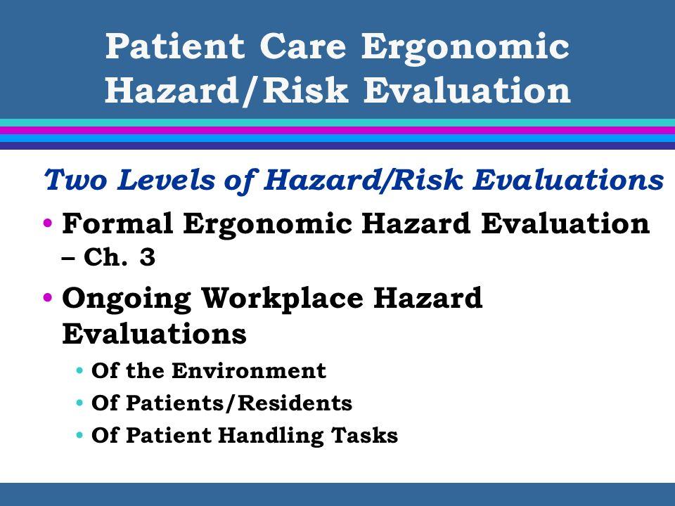 Patient Care Ergonomic Hazard/Risk Evaluation Two Levels of Hazard/Risk Evaluations Formal Ergonomic Hazard Evaluation – Ch. 3 Ongoing Workplace Hazar
