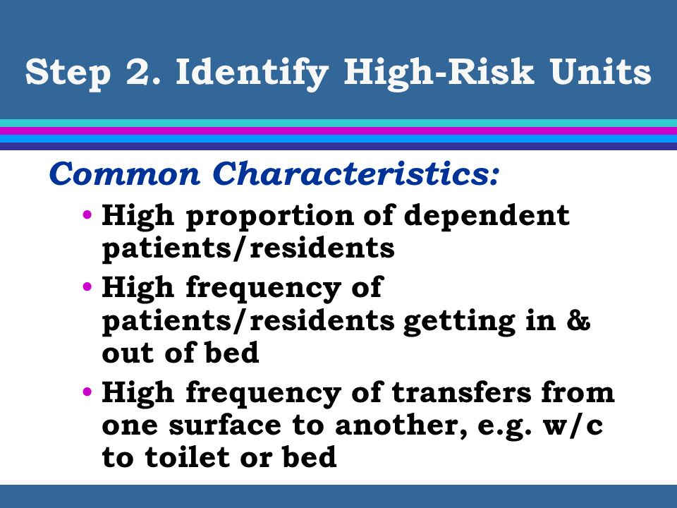 Step 2. Identify High-Risk Units Common Characteristics: High proportion of dependent patients/residents High frequency of patients/residents getting