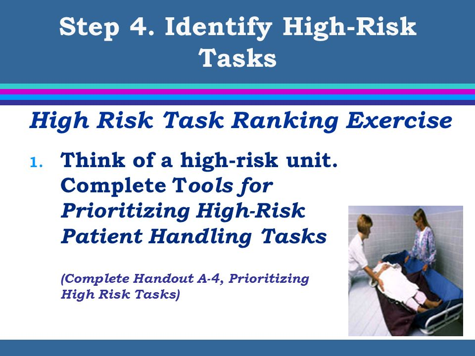 Step 4. Identify High-Risk Tasks High Risk Task Ranking Exercise 1. Think of a high-risk unit. Complete T ools for Prioritizing High-Risk Patient Hand