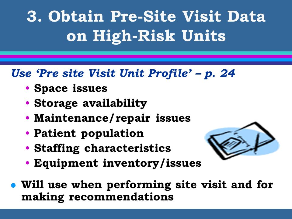 3. Obtain Pre-Site Visit Data on High-Risk Units Use Pre site Visit Unit Profile – p. 24 Space issues Storage availability Maintenance/repair issues P