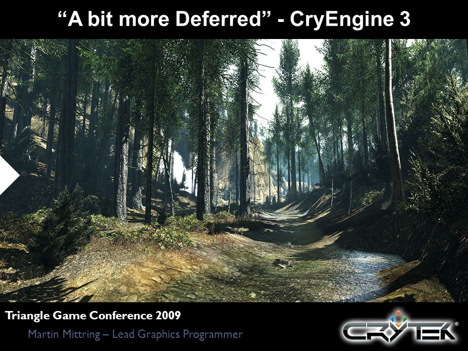 A bit more Deferred - CryEngine 3 Martin Mittring – Lead Graphics Programmer Triangle Game Conference 2009