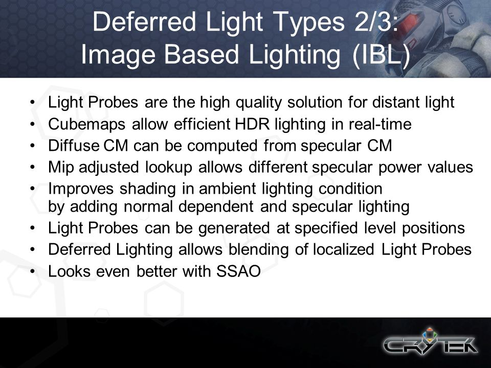 Deferred Light Types 2/3: Image Based Lighting (IBL) Light Probes are the high quality solution for distant light Cubemaps allow efficient HDR lightin