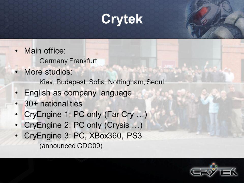Crytek Main office: Germany Frankfurt More studios: Kiev, Budapest, Sofia, Nottingham, Seoul English as company language 30+ nationalities CryEngine 1