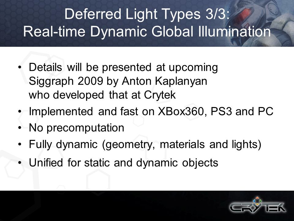 Deferred Light Types 3/3: Real-time Dynamic Global Illumination Details will be presented at upcoming Siggraph 2009 by Anton Kaplanyan who developed t