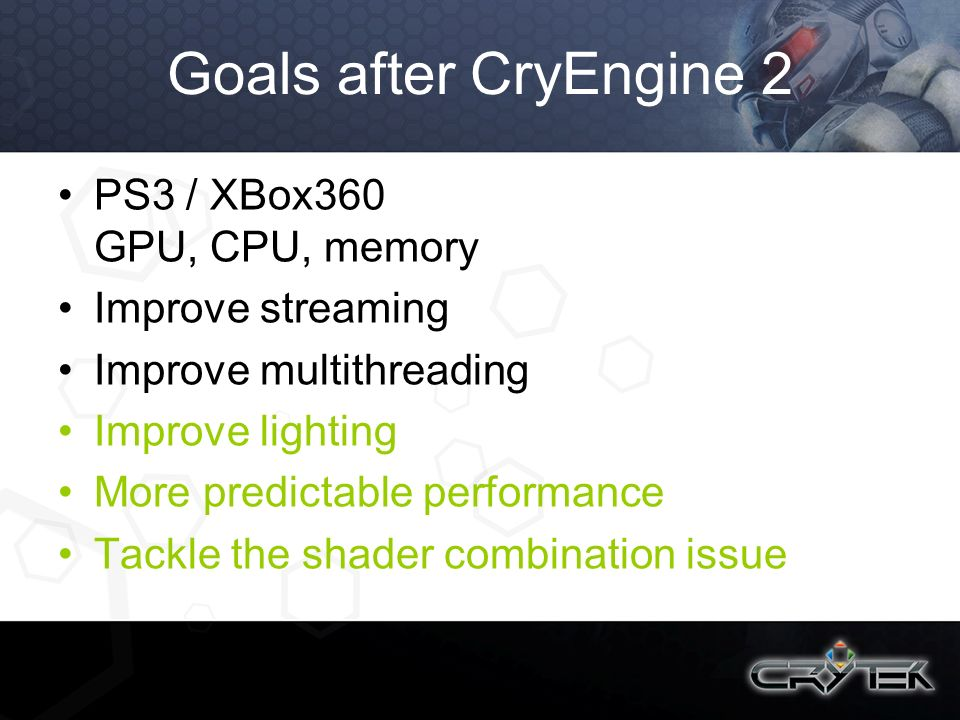 Goals after CryEngine 2 PS3 / XBox360 GPU, CPU, memory Improve streaming Improve multithreading Improve lighting More predictable performance Tackle t