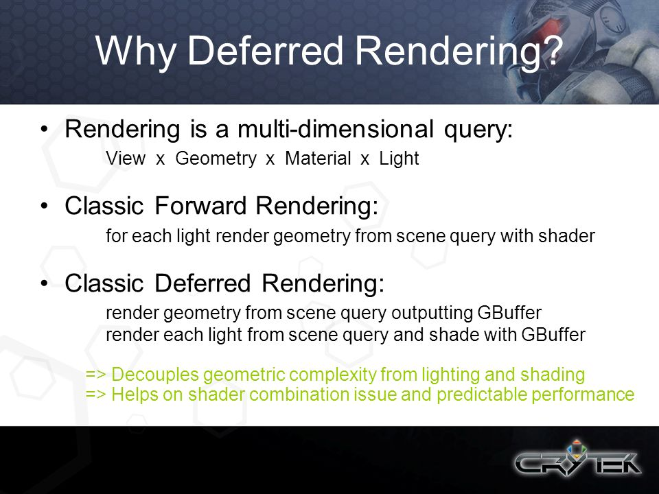 Why Deferred Rendering? Rendering is a multi-dimensional query: View x Geometry x Material x Light Classic Forward Rendering: for each light render ge