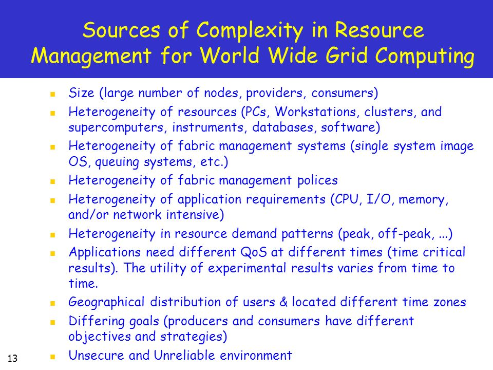 13 Sources of Complexity in Resource Management for World Wide Grid Computing Size (large number of nodes, providers, consumers) Heterogeneity of resources (PCs, Workstations, clusters, and supercomputers, instruments, databases, software) Heterogeneity of fabric management systems (single system image OS, queuing systems, etc.) Heterogeneity of fabric management polices Heterogeneity of application requirements (CPU, I/O, memory, and/or network intensive) Heterogeneity in resource demand patterns (peak, off-peak,...) Applications need different QoS at different times (time critical results).
